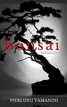 Bonsai: Romanzo psicologico di formazione ambientato in Giappone ai tempi in cui fioriva l'arte del Bonsai di [Tamanini, Pierluigi]
