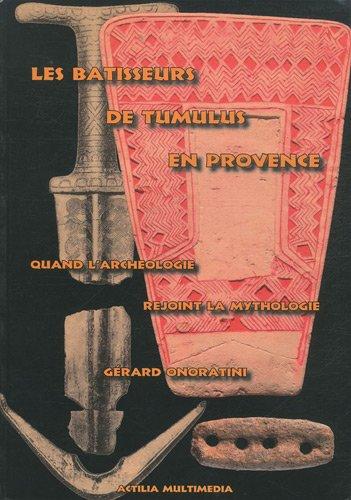 Les bâtisseurs de tumulus en Provence : Quand l'archéologie rejoint la mythologie par Gérard Onoratini