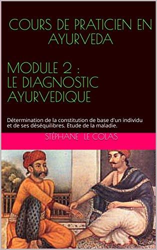 COURS DE PRATICIEN EN AYURVEDA MODULE 2 : LE DIAGNOSTIC AYURVEDIQUE: Dtermination de la constitution de base d'un individu et de ses dsquilibres. Etude de la maladie. (Le Praticien en Ayurvda)