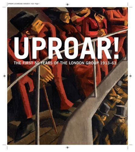 Uproar: The First 50 Years of The London Group 1913-1963 by Rachel Dickson, Sarah MacDougall, Wendy Baron, Denys Wilcox, (2013) Hardcover
