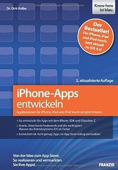 iPhone-Apps entwickeln: Applikationen für iPhone, iPad und iPod touch programmieren - Von der Idee zum App Store: So realisieren und vermarkten Sie Ihre Apps! von [Koller, Dr. Dirk]