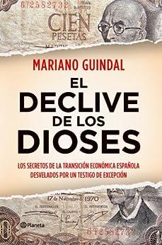 El declive de los dioses: Los secretos de la Transición económica española desvelados por un testigo... de [Guindal, Mariano]