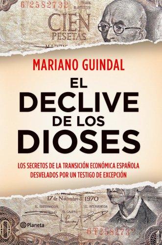 El declive de los dioses: Los secretos de la Transición económica española desvelados por un testigo... por Mariano Guindal