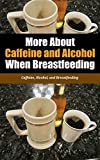 More About Caffeine and Alcohol When Breastfeeding: Caffeine, Alcohol, and Breastfeeding