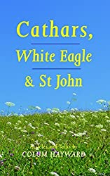 Cathars, White Eagle ans St. John: Articles and Talks by Colum Hayward (2015-03-02)
