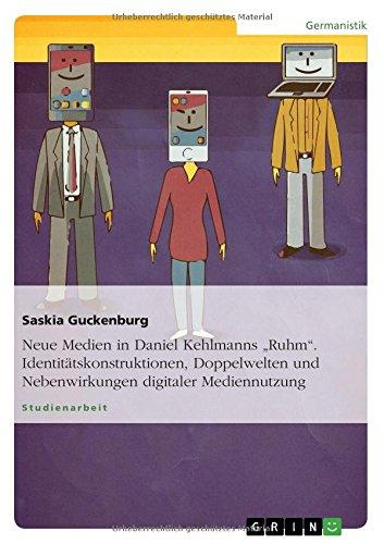 Neue Medien in Daniel Kehlmanns Ruhm. Identitätskonstruktionen, Doppelwelten und Nebenwirkungen digitaler Mediennutzung
