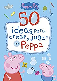 50 ideas para crear y jugar con Peppa par  Varios autores