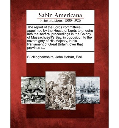 [{ The Report of the Lords Committees, Appointed by the House of Lords to Enquire Into the Several Proceedings in the Colony of Massachusett's Bay, in Opposi By Buckinghamshire, John Hobart Earl ( Author ) Feb - 01- 2012 ( Paperback ) } ] - Hobart Bay
