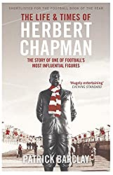 The Life and Times of Herbert Chapman: The Story of One of Football's Most Influential Figures (English Edition)