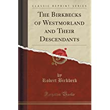 The Birkbecks of Westmorland and Their Descendants (Classic Reprint)