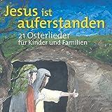 Jesus ist auferstanden - Ostern: 21 Lieder für Kinder und Familien