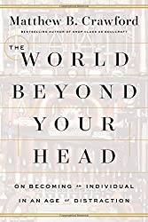 The World Beyond Your Head: On Becoming an Individual in an Age of Distraction by Matthew B Crawford (2015-03-31)