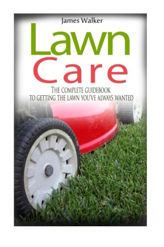 Lawn Care: The Complete Guidebook to Getting the Lawn You've Always Wanted