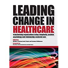 Leading Change in Healthcare: Transforming Organizations Using Complexity, Positive Psychology and Relationship-Centered Care (English Edition)