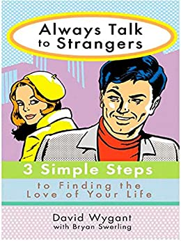 Always Talk to Strangers: 3 Simple Steps to Finding the Love of Your Life by [Wygant, David, Swerling, Bryan]