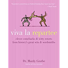 Viva la Repartee: Clever Comebacks and Witty Retorts from History's Great Wits and Wordsmiths: Clever Comebacks and Witty Retorts from History's Greatest Wits and Wordsworths