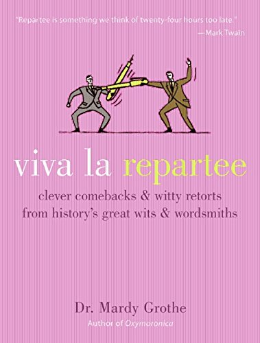 Viva La Repartee: Clever Comebacks and Witty Retorts from History's Great Wits and Wordsmiths: Clever Comebacks and Witty Retorts from History's Greatest Wits and Wordsworths por Mardy Grothe