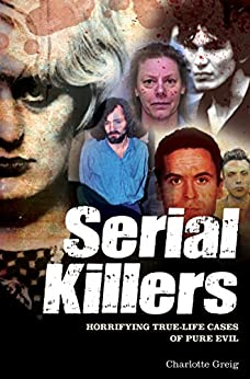 Serial Killers: Horrifying True-Life Cases of Pure Evil by [Greig, Charlotte]