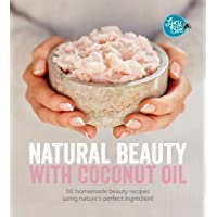 Natural Beauty With Coconut Oil: 50 Homemade Beauty Recipes Using Nature's Perfect Ingredient