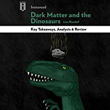 Key Takeaways, Analysis & Review | Dark Matter and the Dinosaurs: The Astounding Interconnectedness of the Universe, by Lisa Randall