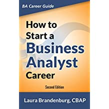 How to Start a Business Analyst Career: The handbook to apply business analysis techniques, select requirements training, and explore job roles leading ... Analyst Career Guide) (English Edition)