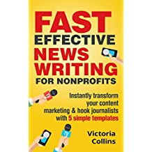 Fast Effective News Writing for Nonprofits: INSTANTLY TRANSFORM YOUR CONTENT MARKETING AND HOOK JOURNALISTS WITH 5 SIMPLE TEMPLATES (English Edition)