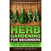 Herb Gardening for Beginners: Quick Guide to Beginning your Herb Garden Today (English Edition)