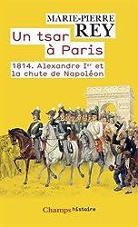 Un tsar à Paris. 1814. Alexandre Ier et la chute de Napoléon