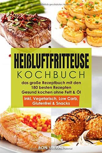 Heißluftfritteuse Kochbuch - das große Rezeptbuch mit den 180 besten Rezepten - Gesund Kochen ohne Fett & Öl - inkl. Vegetarisch, Low Carb, Glutenfrei & Snacks