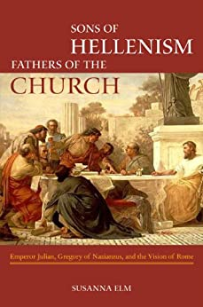 Sons of Hellenism, Fathers of the Church: Emperor Julian, Gregory of Nazianzus, and the Vision of Rome (Transformation of the Classical Heritage) by [Elm, Susanna]
