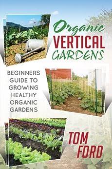 Organic Vertical Garden: Beginners Guide To Growing Healthy Organic Gardens (English Edition) par [Ford, Tom]