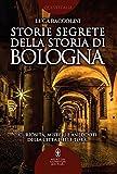 Storie segrete della storia di Bologna. Curiosità, misteri e aneddoti della città delle torri