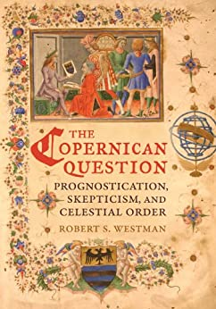 The Copernican Question: Prognostication, Skepticism, and Celestial Order by [Westman, Robert]