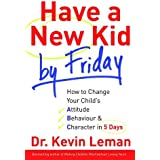 Have a New Kid by Friday: How to Change Your Child's Attitude, Behavior and Character in 5 Days by Kevin Leman (2008-04-02)