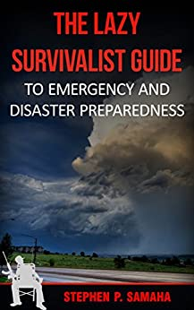 The Lazy Survivalist Guide: To Emergency and Disaster Preparedness (The Lazy Survivalist Guide Series) by [Samaha, Stephen P.]