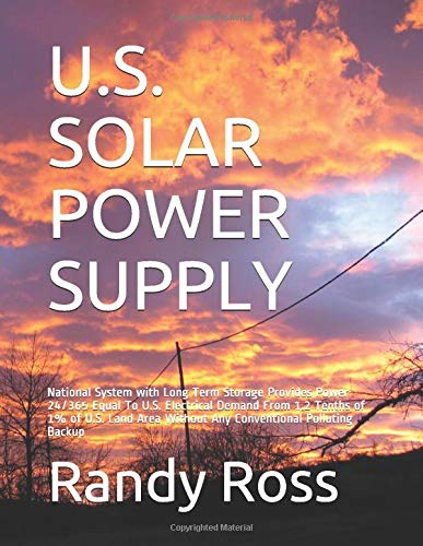 U.S. SOLAR POWER SUPPLY: National System with Long Term Storage Provides Power 24/365  Equal To U.S. Electrical Demand From 1.2 Tenths of 1% of U.S. Land Area Without Any Conventional Polluting Backup -