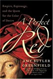 A Perfect Red: Empire, Espionage, and the Quest for the Color of Desire by Greenfield, Amy Butler (2006) Paperback