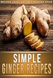 Ginger Recipes: 33 Mouth-Watering Recipes Using Natures Super Spice For Weight Loss, Health, And Beauty. (The Simple Recipe Series) (English Edition)
