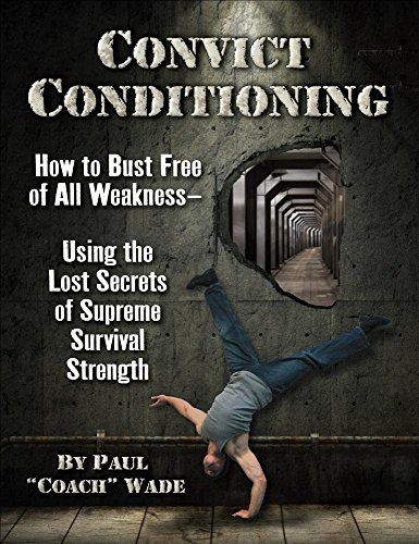 Convict Conditioning: How to Bust Free of All Weakness--Using the Lost Secrets of Supreme Survival Strength por Paul Wade