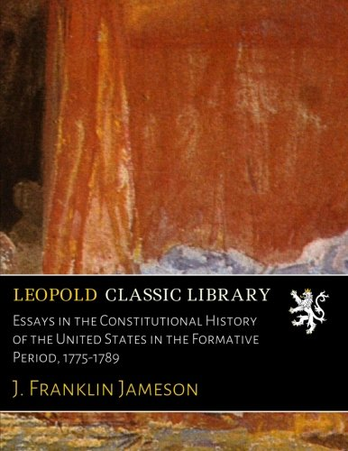 Essays in the Constitutional History of the United States in the Formative Period, 1775-1789 por J. Franklin Jameson