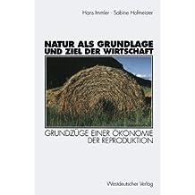 Natur als Grundlage und Ziel der Wirtschaft: Grundzüge Einer Ökonomie Der Reproduktion (German Edition)