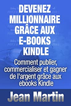Devenez millionnaire grâce aux e-books Kindle - Comment publier, commercialiser et gagner de l'argent grâce aux ebooks Kindle par [Martin, Jean]