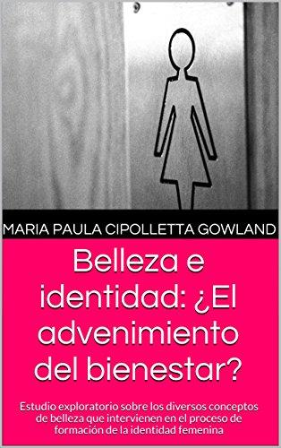 Belleza e identidad: ¿El advenimiento del bienestar?: Estudio exploratorio sobre los diversos conceptos de belleza que intervienen en el proceso de formación de la identidad femenina por MARIA PAULA CIPOLLETTA GOWLAND