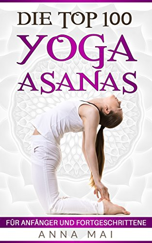 Yoga: Die Top 100 Yoga Asanas: Übungen für Anfänger und ...