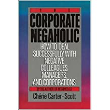 The Corporate Negaholic: How to Deal Successfully With Negative Colleagues, Managers and Corporations by Carter-Scott, Cherie (1991) Hardcover