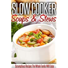 Slow Cooker Soups And Stews: Create Delicious Soups And Stews In Your Slow Cooker. (Simple Slow Cooker Series)