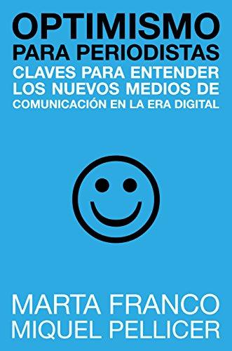 Optimismo para periodistas: Claves para entender los nuevos medios de comunicación en la era digital por Miquel Pellicer