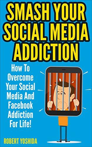 Social Media Addiction: Smash Your Socia Media Addiction: How To Overcome Your Social Media And Facebook Addiction For Life! (Facebook, Instagram, Twitter, ... Web Addiction, Internet Addiction, Vine)