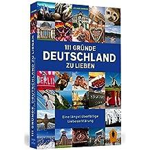 111 Gründe, Deutschland zu lieben: Eine längst überfällige Liebeserklärung