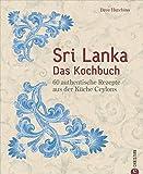 Sri Lanka Kochbuch: Sri Lanka – das Kochbuch. 60 authentische Rezepte aus der Küche Ceylons. Traditionelle singhalesische Küche. Currys und Hoppers. Eine kulinarische Reise durch Ceylon.